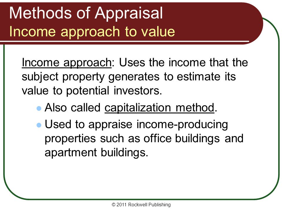 Methods of Appraisal Income approach to value Income approach: Uses the income that the subject property generates to estimate its value to potential