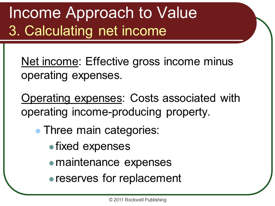Income Approach to Value 3. Calculating net income Net income: Effective gross income minus operating expenses. Operating expenses: Costs associated w