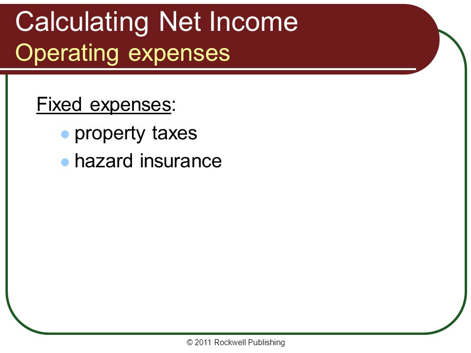 Calculating Net Income Operating expenses Fixed expenses: property taxes hazard insurance © 2011 Rockwell Publishing