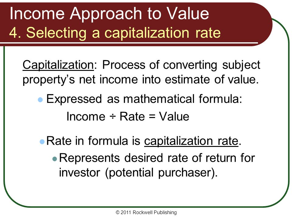 Income Approach to Value 4. Selecting a capitalization rate Capitalization: Process of converting subject propertys net income into estimate of value.