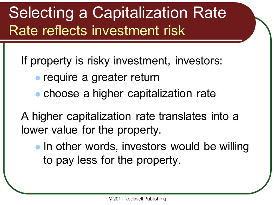 Selecting a Capitalization Rate Rate reflects investment risk If property is risky investment, investors: require a greater return choose a higher cap