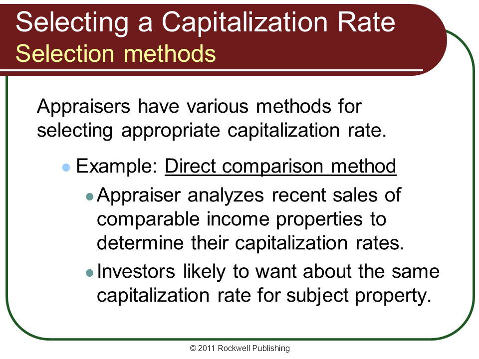 Selecting a Capitalization Rate Selection methods Appraisers have various methods for selecting appropriate capitalization rate. Example: Direct compa