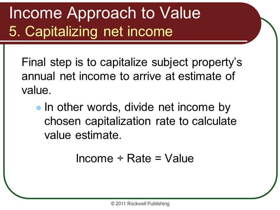 Income Approach to Value 5. Capitalizing net income Final step is to capitalize subject propertys annual net income to arrive at estimate of value. In