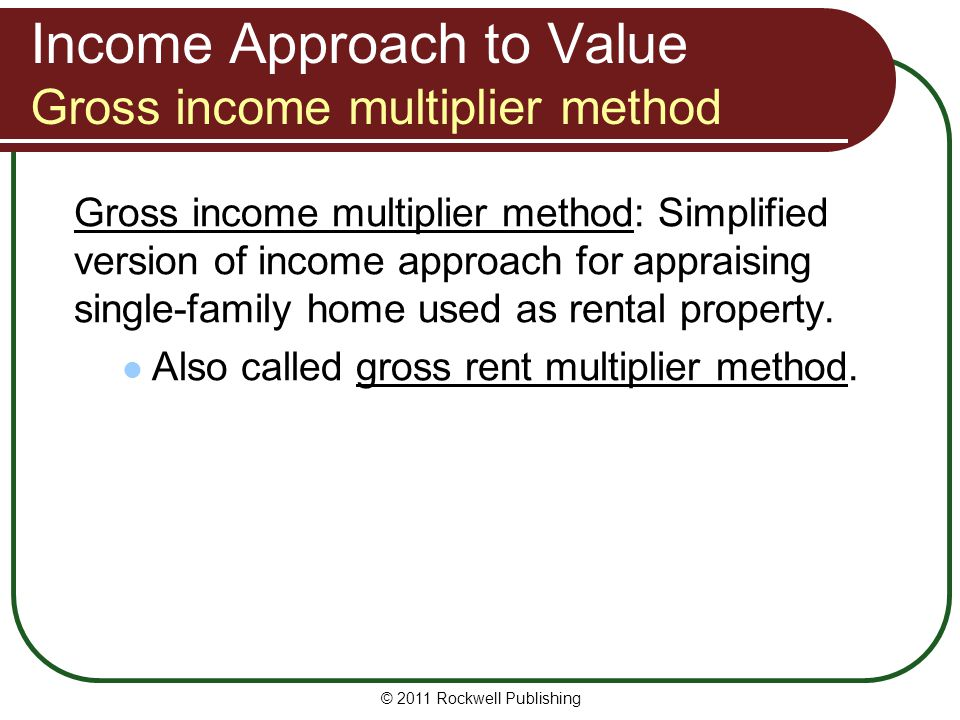 Income Approach to Value Gross income multiplier method Gross income multiplier method: Simplified version of income approach for appraising single-fa