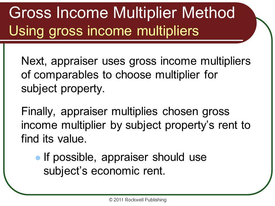 Gross Income Multiplier Method Using gross income multipliers Next, appraiser uses gross income multipliers of comparables to choose multiplier for su