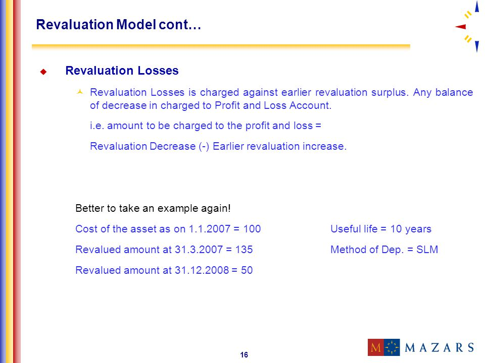 16 Revaluation Model cont… Revaluation Losses Revaluation Losses is charged against earlier revaluation surplus. Any balance of decrease in charged to