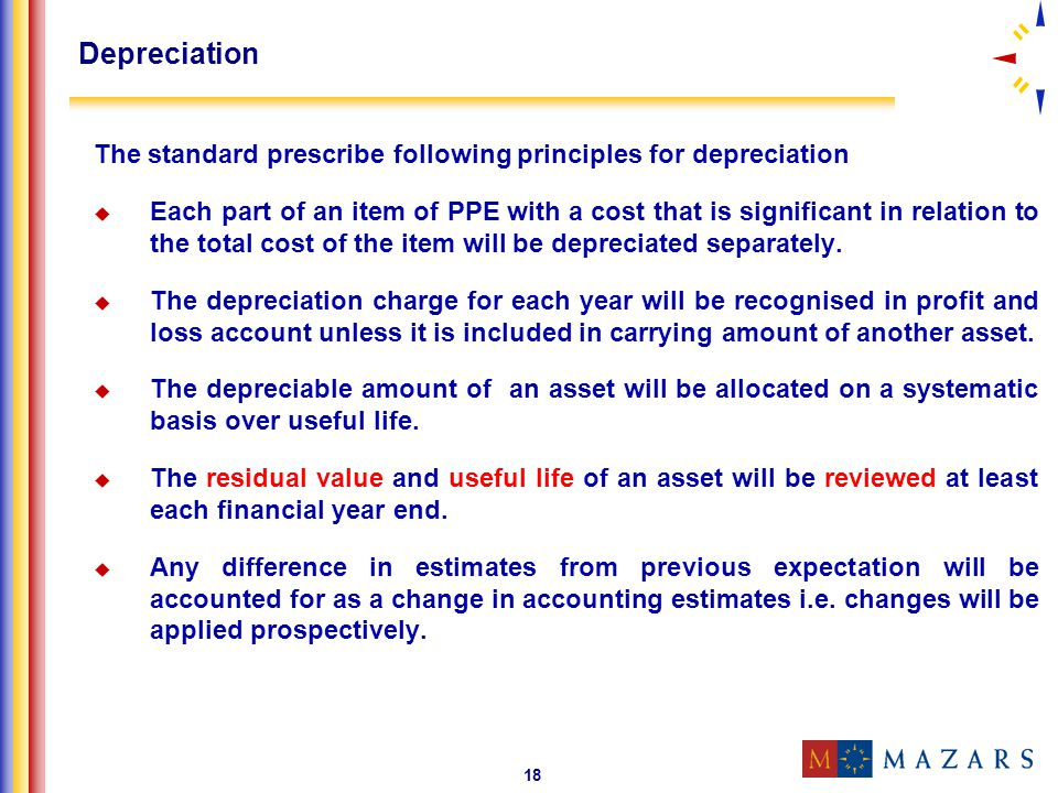 18 Depreciation The standard prescribe following principles for depreciation Each part of an item of PPE with a cost that is significant in relation t