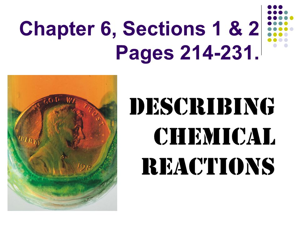 Chapter 6, Sections 1 & 2 Pages 214-231. Describing Chemical Reactions
