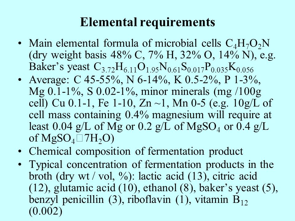 Elemental requirements Main elemental formula of microbial cells C 4 H 7 O 2 N (dry weight basis 48% C, 7% H, 32% O, 14% N), e.g. Bakers yeast C 3.72