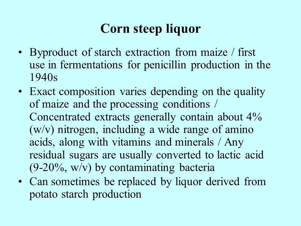 Corn steep liquor Byproduct of starch extraction from maize / first use in fermentations for penicillin production in the 1940s Exact composition varies depending on the quality of maize and the processing conditions / Concentrated extracts generally contain about 4% (w/v) nitrogen, including a wide range of amino acids, along with vitamins and minerals / Any residual sugars are usually converted to lactic acid (9-20%, w/v) by contaminating bacteria Can sometimes be replaced by liquor derived from potato starch production