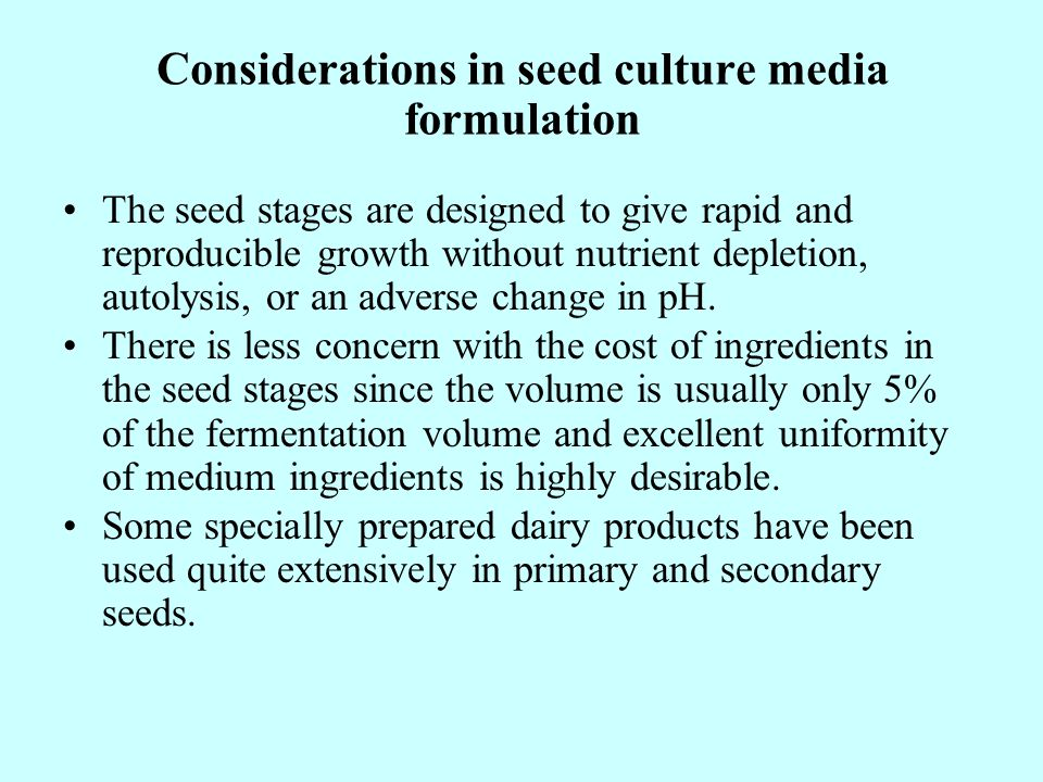 Considerations in seed culture media formulation The seed stages are designed to give rapid and reproducible growth without nutrient depletion, autolysis, or an adverse change in pH.