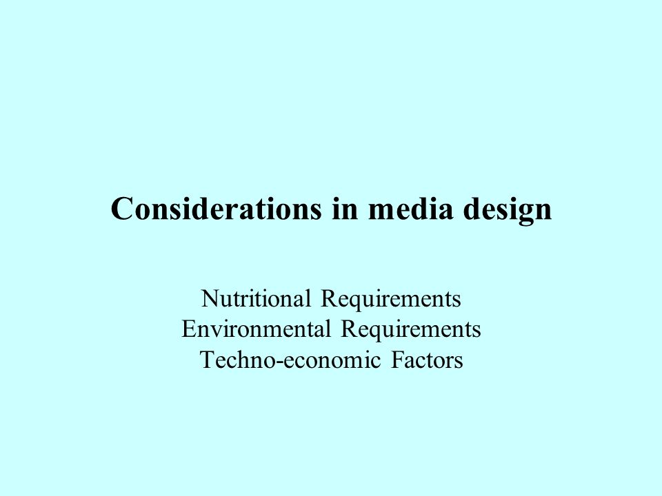 Considerations in media design Nutritional Requirements Environmental Requirements Techno-economic Factors