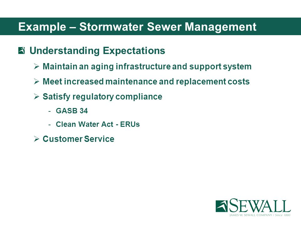 Example – Stormwater Sewer Management Understanding Expectations Maintain an aging infrastructure and support system Meet increased maintenance and replacement costs Satisfy regulatory compliance GASB 34 Clean Water Act - ERUs Customer Service