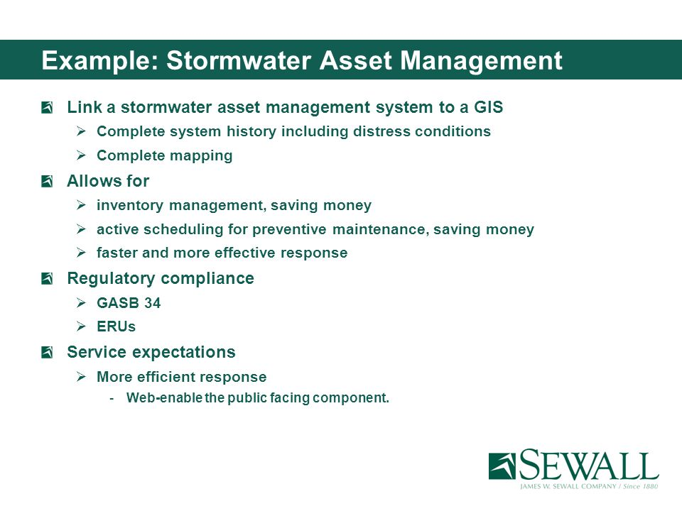 Example: Stormwater Asset Management Link a stormwater asset management system to a GIS Complete system history including distress conditions Complete mapping Allows for inventory management, saving money active scheduling for preventive maintenance, saving money faster and more effective response Regulatory compliance GASB 34 ERUs Service expectations More efficient response Web-enable the public facing component.