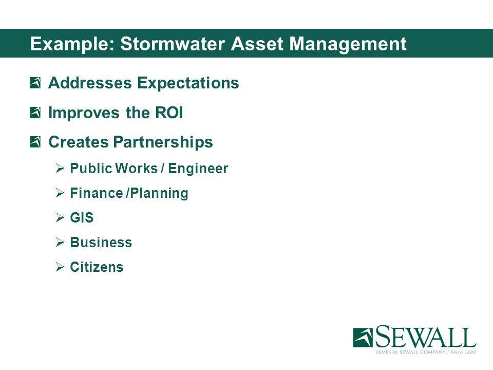 Example: Stormwater Asset Management Addresses Expectations Improves the ROI Creates Partnerships Public Works / Engineer Finance /Planning GIS Business Citizens