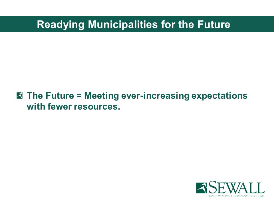 Readying Municipalities for the Future The Future = Meeting ever-increasing expectations with fewer resources.