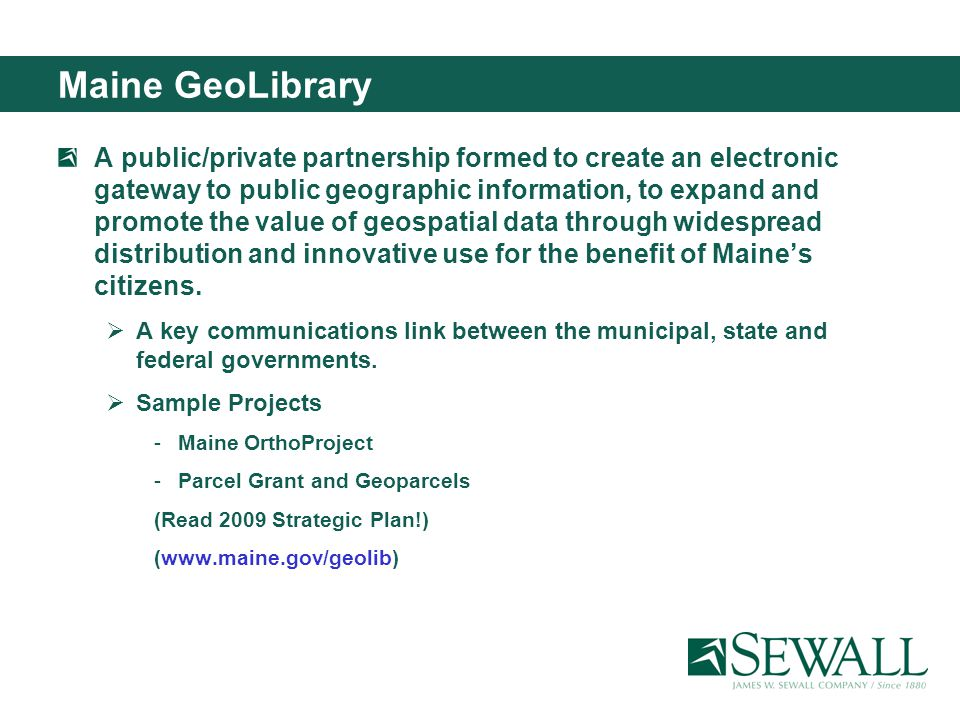 Maine GeoLibrary A public/private partnership formed to create an electronic gateway to public geographic information, to expand and promote the value of geospatial data through widespread distribution and innovative use for the benefit of Maines citizens.