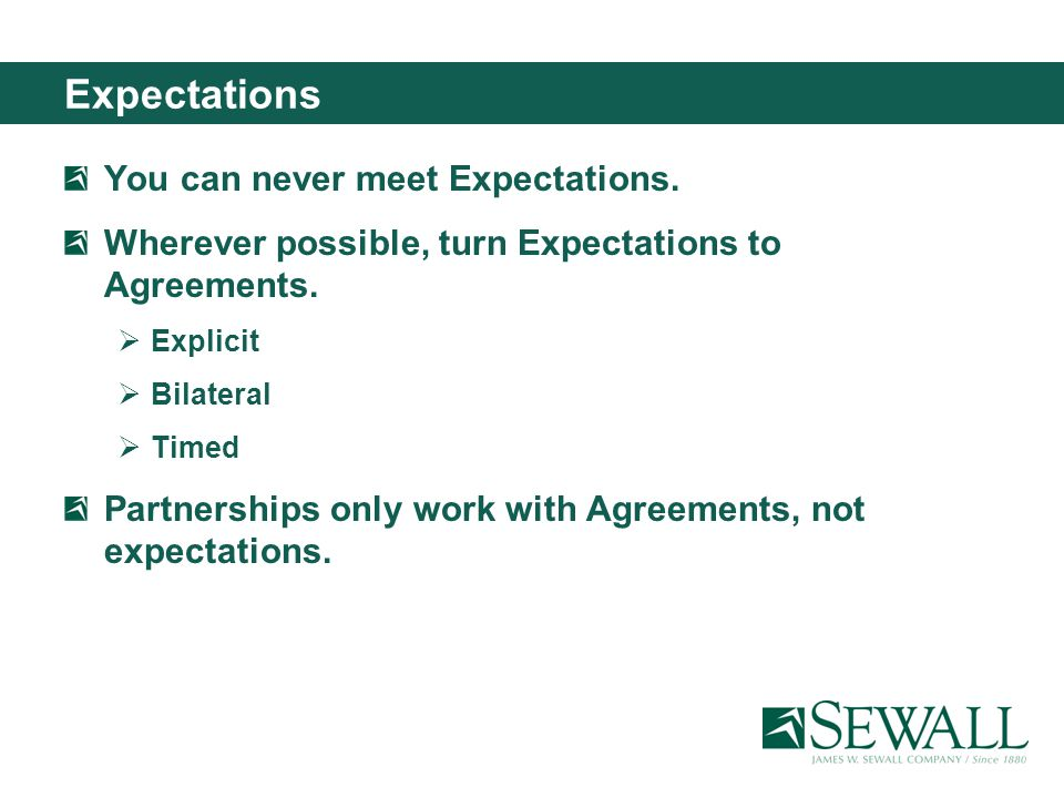 Expectations You can never meet Expectations. Wherever possible, turn Expectations to Agreements.