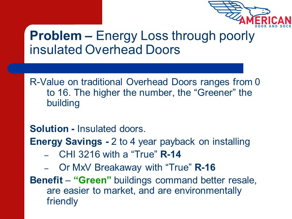 Problem – Energy Loss through poorly insulated Overhead Doors R-Value on traditional Overhead Doors ranges from 0 to 16. The higher the number, the Gr