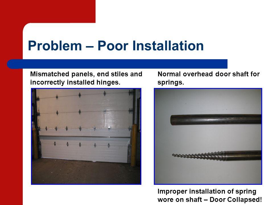 Problem – Poor Installation Improper installation of spring wore on shaft – Door Collapsed! Normal overhead door shaft for springs. Mismatched panels,