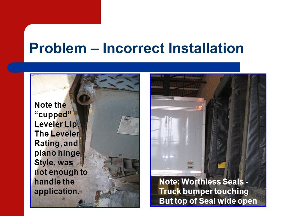 Problem – Incorrect Installation Note: Worthless Seals - Truck bumper touching But top of Seal wide open Note the cupped Leveler Lip. The Leveler Rati