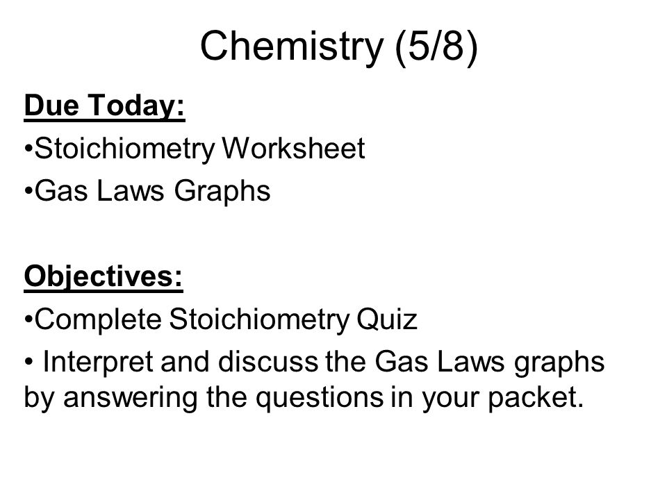 Chemistry (5/8) Due Today: Stoichiometry Worksheet Gas Laws Graphs Objectives: Complete Stoichiometry Quiz Interpret and discuss the Gas Laws graphs b