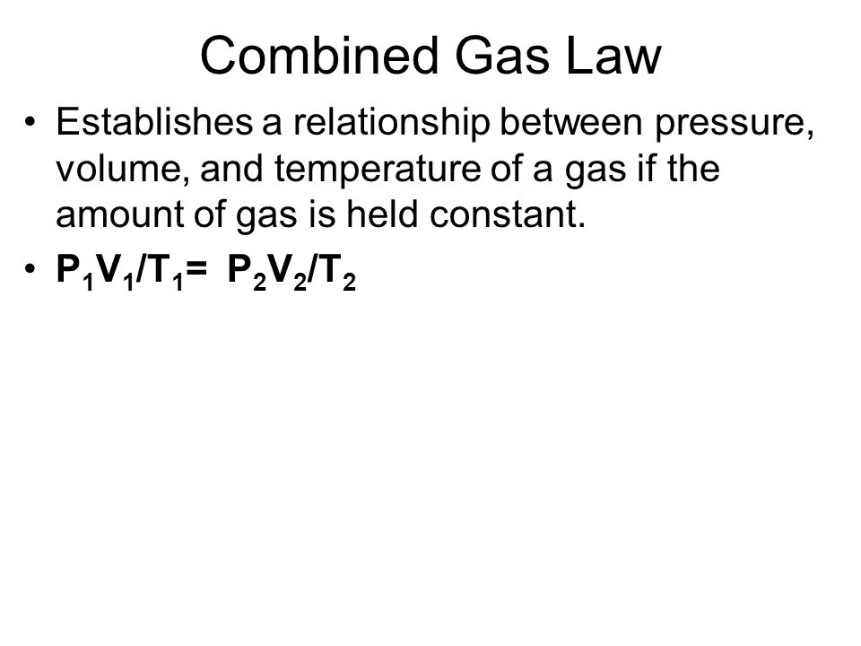 Combined Gas Law Establishes a relationship between pressure, volume, and temperature of a gas if the amount of gas is held constant. P 1 V 1 /T 1 = P
