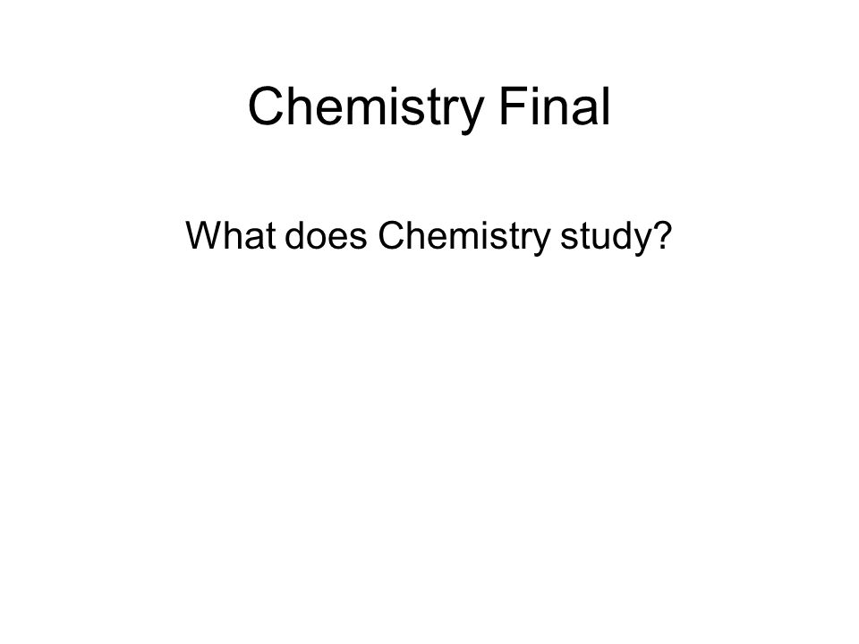 Chemistry Final What does Chemistry study?