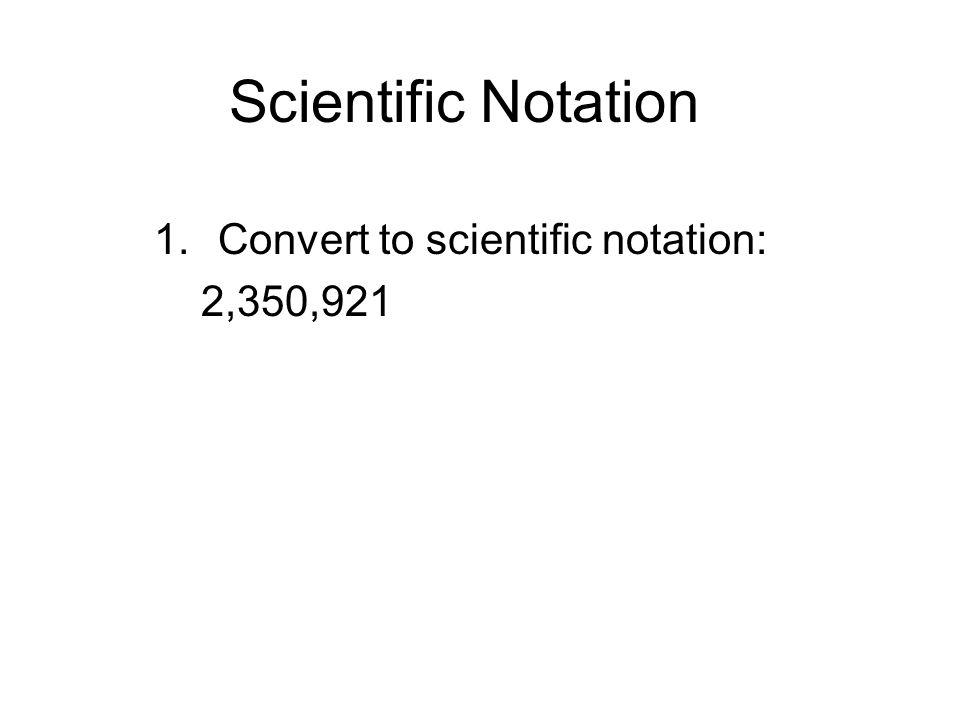 Scientific Notation 1.Convert to scientific notation: 2,350,921