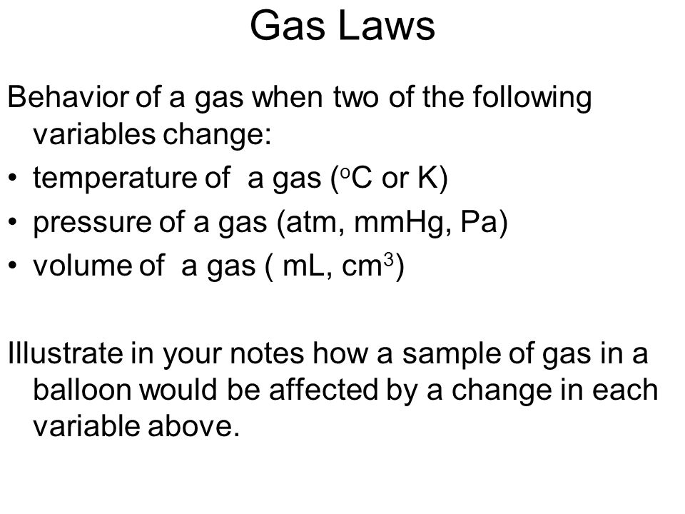 Gas Laws Behavior of a gas when two of the following variables change: temperature of a gas ( o C or K) pressure of a gas (atm, mmHg, Pa) volume of a
