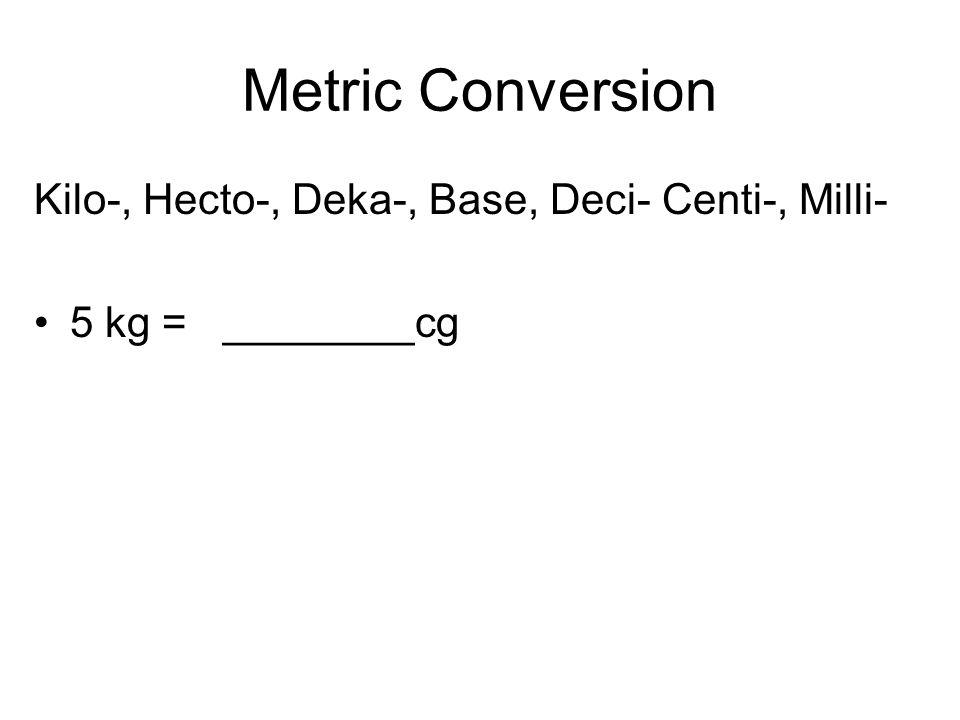 Metric Conversion Kilo-, Hecto-, Deka-, Base, Deci- Centi-, Milli- 5 kg = ________cg