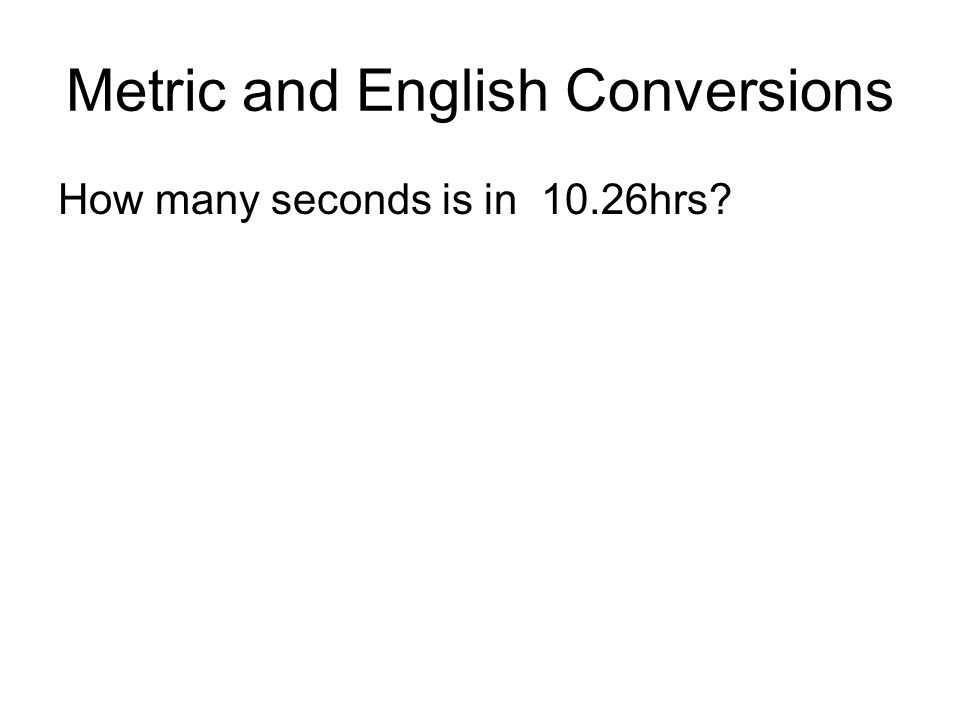 Metric and English Conversions How many seconds is in 10.26hrs?