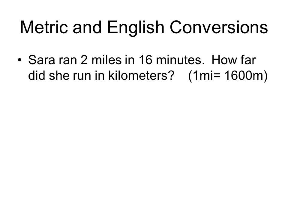 Metric and English Conversions Sara ran 2 miles in 16 minutes. How far did she run in kilometers? (1mi= 1600m)