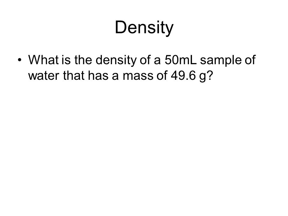 Density What is the density of a 50mL sample of water that has a mass of 49.6 g?