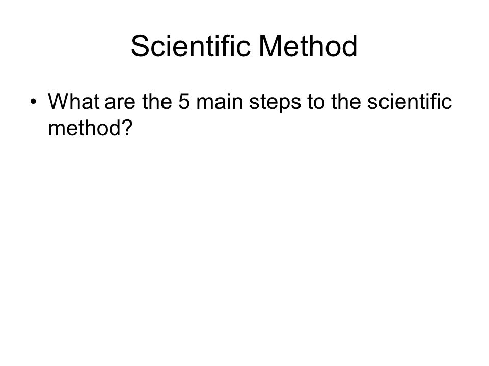 Scientific Method What are the 5 main steps to the scientific method?