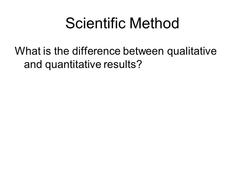 Scientific Method What is the difference between qualitative and quantitative results?