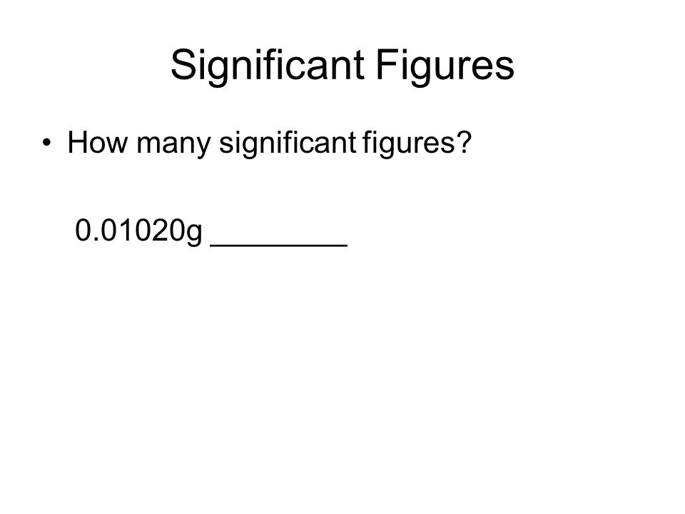 Significant Figures How many significant figures? 0.01020g ________