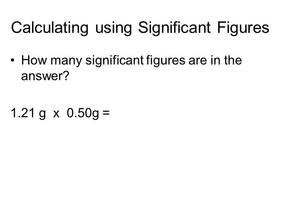 Calculating using Significant Figures How many significant figures are in the answer? 1.21 g x 0.50g =
