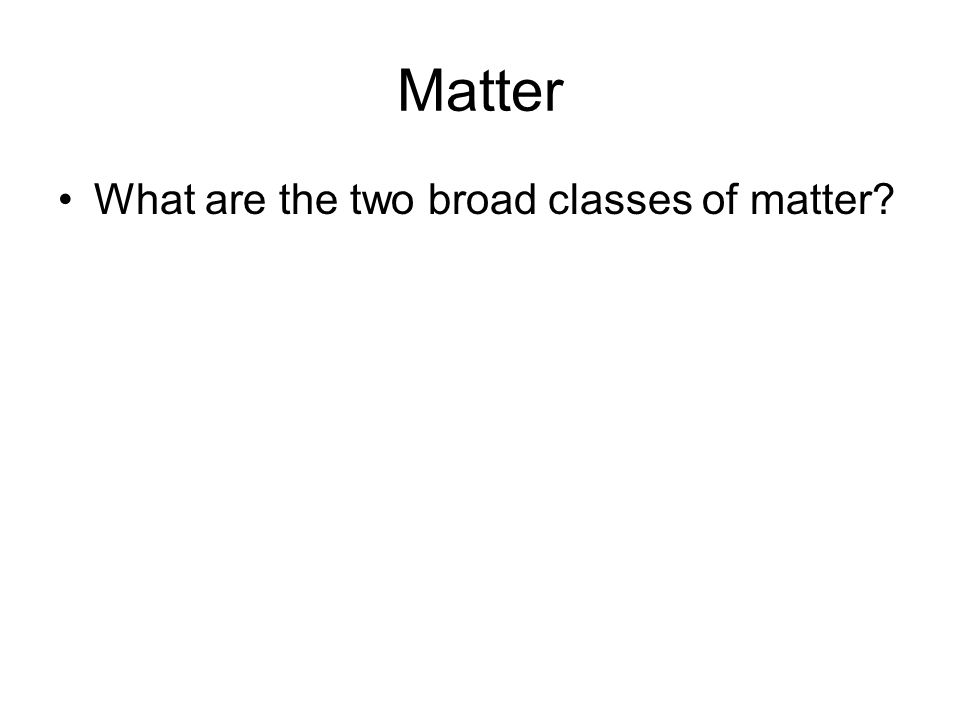 Matter What are the two broad classes of matter?