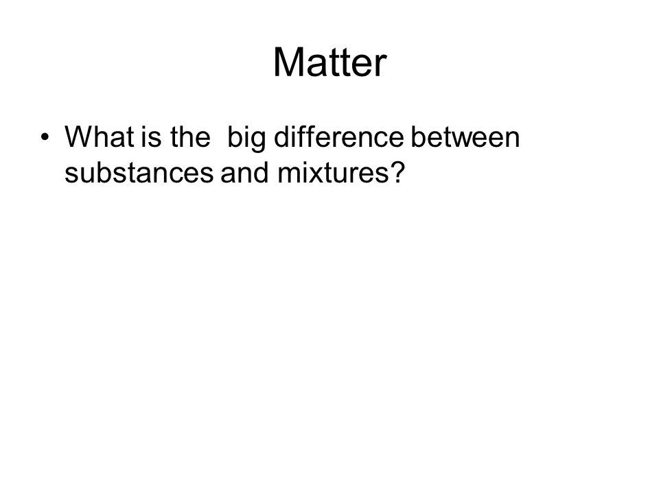 Matter What is the big difference between substances and mixtures?