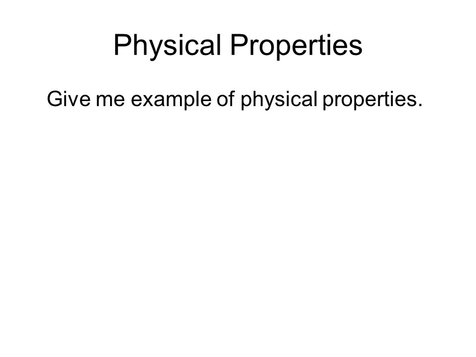 Physical Properties Give me example of physical properties.