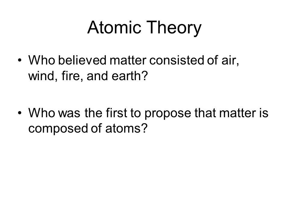 Atomic Theory Who believed matter consisted of air, wind, fire, and earth? Who was the first to propose that matter is composed of atoms?