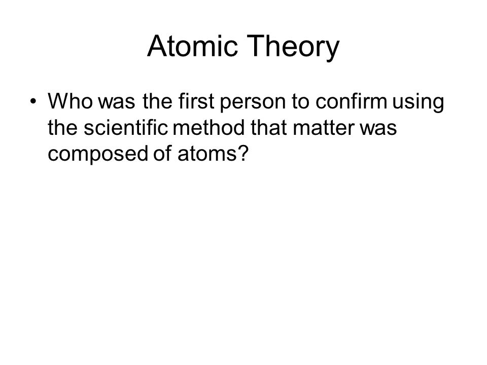 Atomic Theory Who was the first person to confirm using the scientific method that matter was composed of atoms?