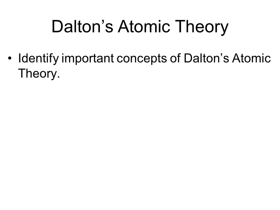 Daltons Atomic Theory Identify important concepts of Daltons Atomic Theory.