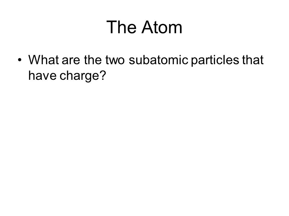 The Atom What are the two subatomic particles that have charge?