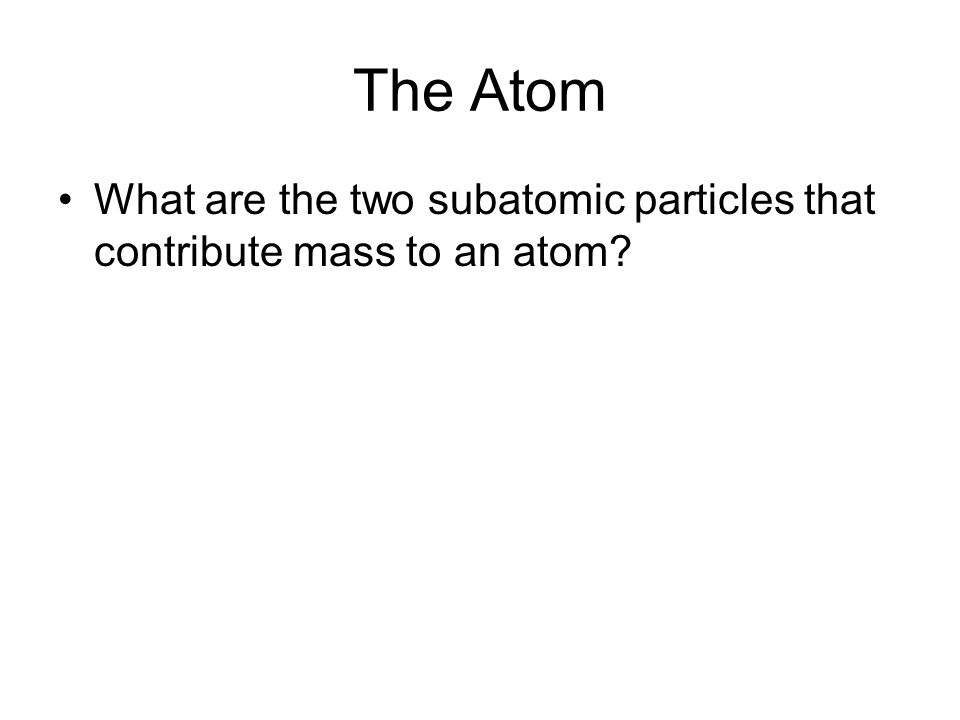 The Atom What are the two subatomic particles that contribute mass to an atom?
