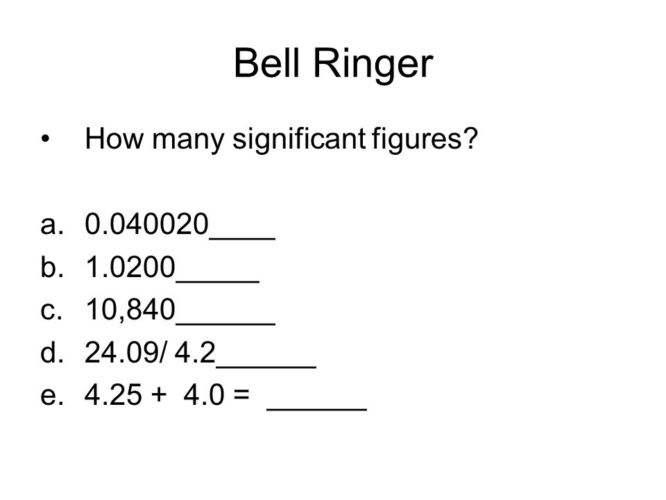Bell Ringer How many significant figures? a.0.040020____ b.1.0200_____ c.10,840______ d.24.09/ 4.2______ e.4.25 + 4.0 = ______