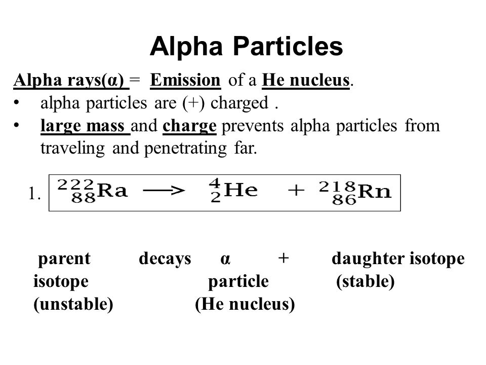Alpha Particles Alpha rays(α) = Emission of a He nucleus. alpha particles are (+) charged. large mass and charge prevents alpha particles from traveli