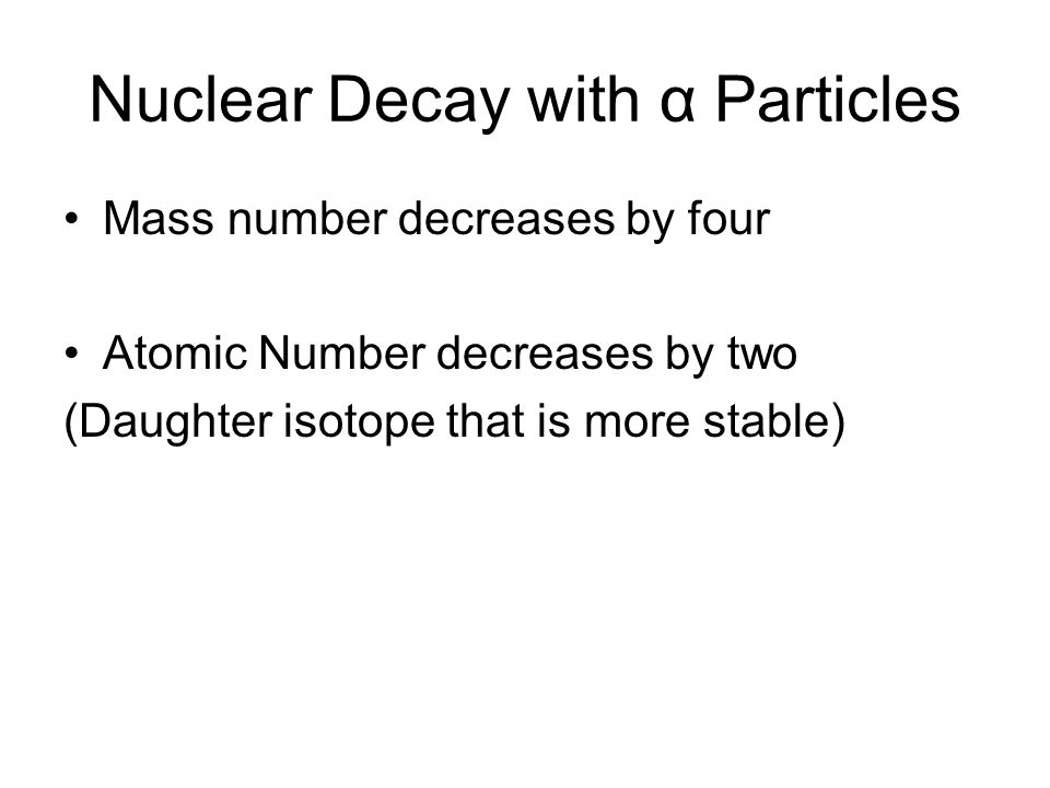 Nuclear Decay with α Particles Mass number decreases by four Atomic Number decreases by two (Daughter isotope that is more stable)