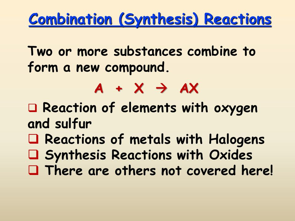 Combination (Synthesis) Reactions Two or more substances combine to form a new compound. A + X AX Reaction of elements with oxygen and sulfur Reaction